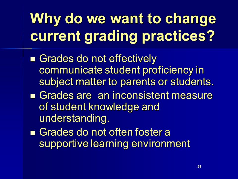 28 Why do we want to change current grading practices? Grades do not effectively communicate student proficiency in subject matter to parents or stude