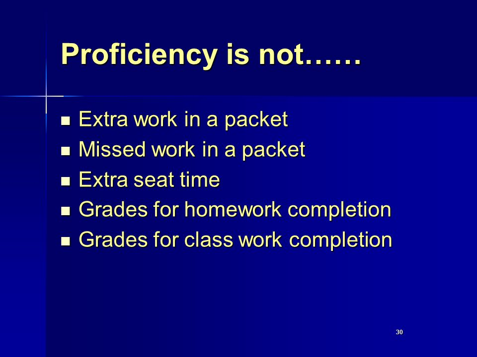 30 Proficiency is not…… Extra work in a packet Extra work in a packet Missed work in a packet Missed work in a packet Extra seat time Extra seat time