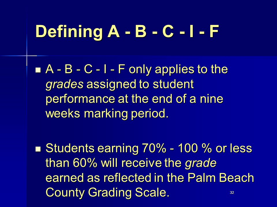 32 Defining A - B - C - I - F A - B - C - I - F only applies to the grades assigned to student performance at the end of a nine weeks marking period.