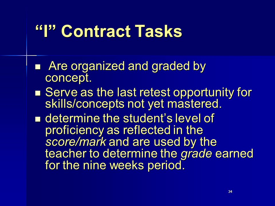 "34 ""I"" Contract Tasks Are organized and graded by concept. Are organized and graded by concept. Serve as the last retest opportunity for skills/concep"