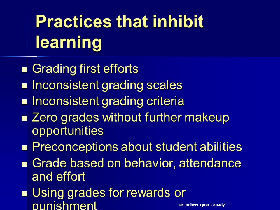 Practices that inhibit learning Grading first efforts Grading first efforts Inconsistent grading scales Inconsistent grading scales Inconsistent gradi