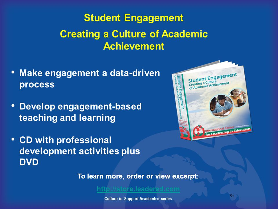 51 Student Engagement Creating a Culture of Academic Achievement To learn more, order or view excerpt: http://store.leadered.com Culture to Support Ac
