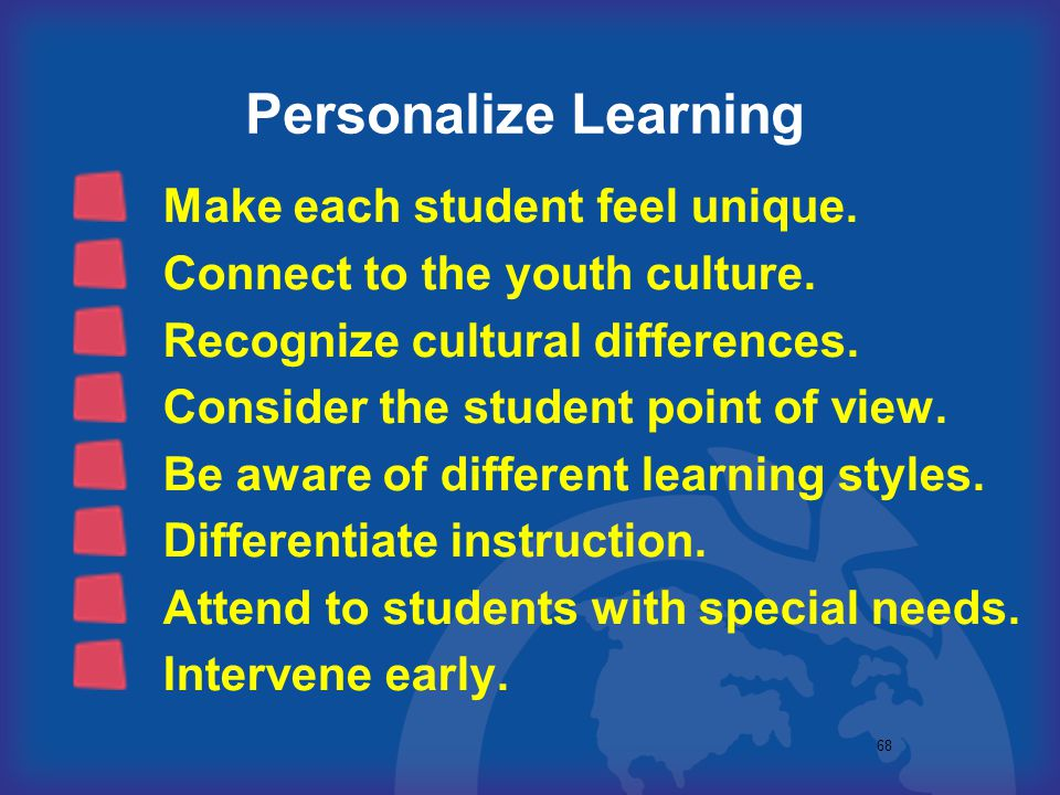 68 Personalize Learning Make each student feel unique. Connect to the youth culture. Recognize cultural differences. Consider the student point of vie