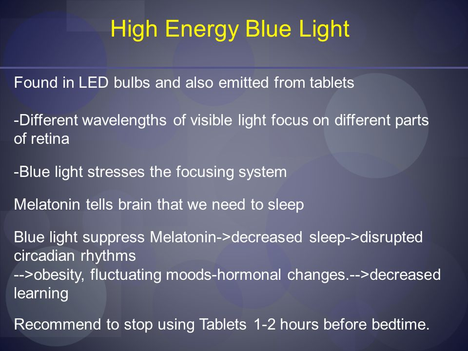High Energy Blue Light Found in LED bulbs and also emitted from tablets -Different wavelengths of visible light focus on different parts of retina -Blue light stresses the focusing system Melatonin tells brain that we need to sleep Blue light suppress Melatonin->decreased sleep->disrupted circadian rhythms -->obesity, fluctuating moods-hormonal changes.-->decreased learning Recommend to stop using Tablets 1-2 hours before bedtime.