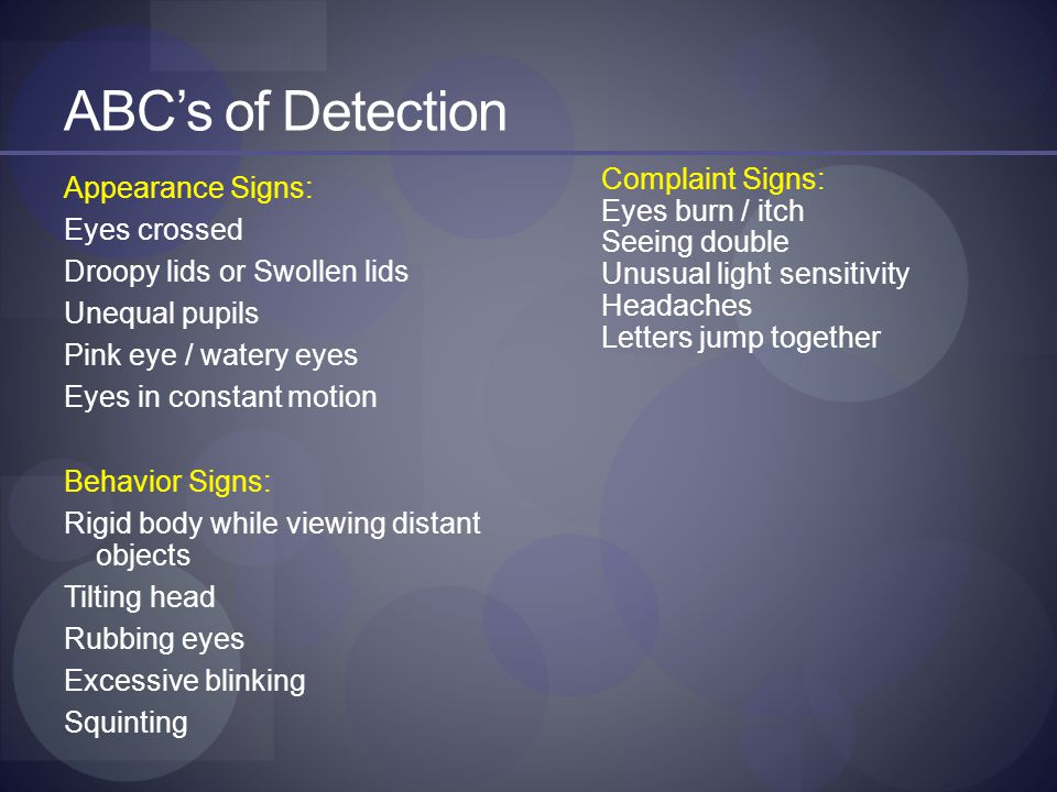 ABC's of Detection Appearance Signs: Eyes crossed Droopy lids or Swollen lids Unequal pupils Pink eye / watery eyes Eyes in constant motion Behavior Signs: Rigid body while viewing distant objects Tilting head Rubbing eyes Excessive blinking Squinting Complaint Signs: Eyes burn / itch Seeing double Unusual light sensitivity Headaches Letters jump together