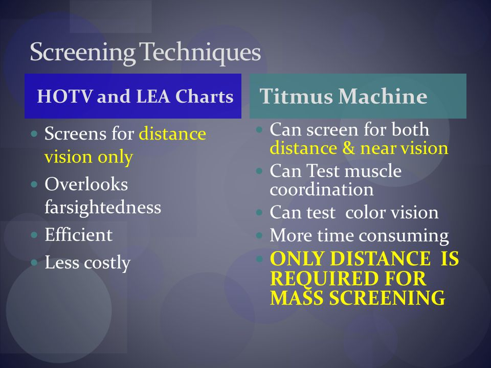 Screens for distance vision only Overlooks farsightedness Efficient Less costly Can screen for both distance & near vision Can Test muscle coordination Can test color vision More time consuming ONLY DISTANCE IS REQUIRED FOR MASS SCREENING Screening Techniques