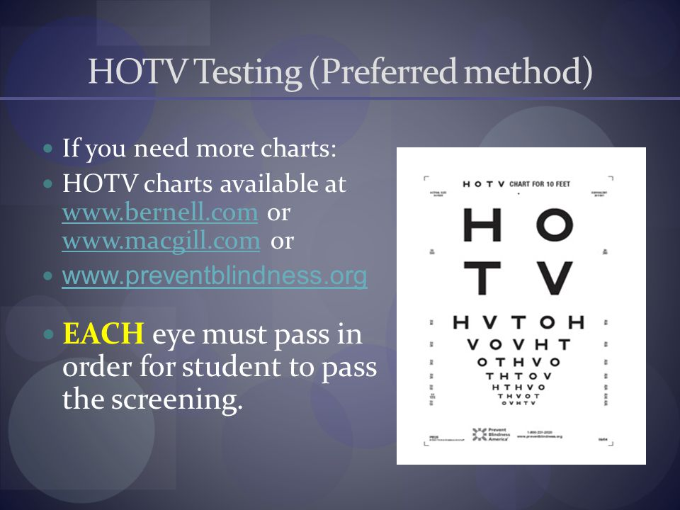 HOTV Testing (Preferred method) If you need more charts: HOTV charts available at www.bernell.com or www.macgill.com or www.bernell.com www.macgill.com www.preventblindness.org EACH eye must pass in order for student to pass the screening.