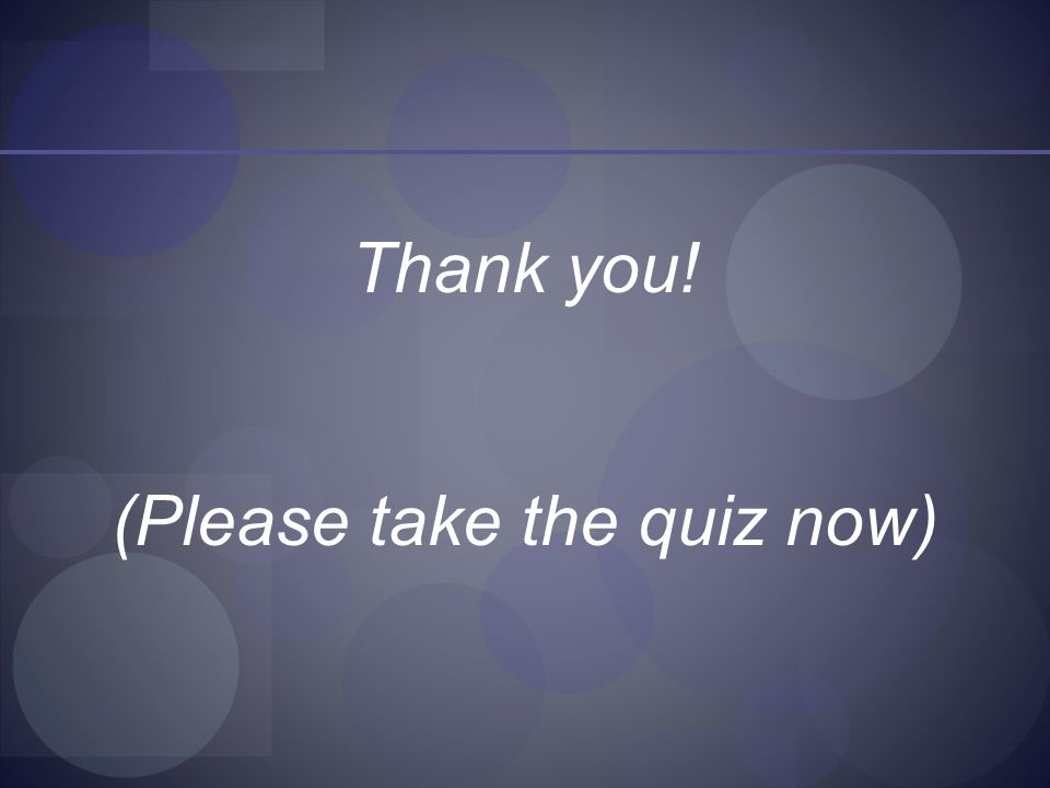 Thank you! (Please take the quiz now)