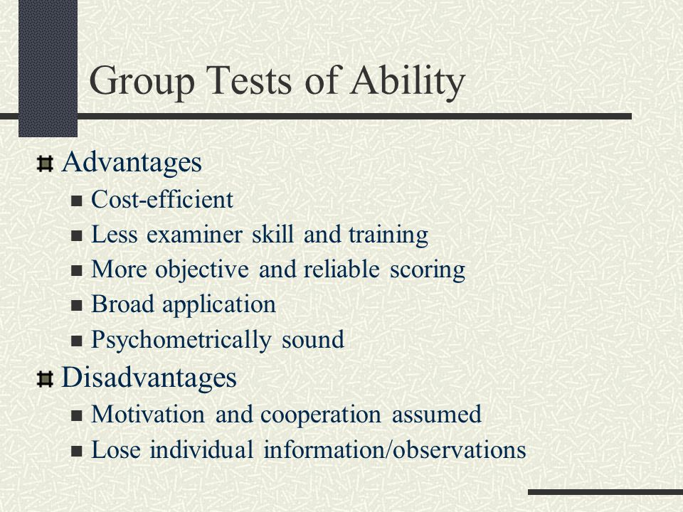 Group Tests of Ability Advantages Cost-efficient Less examiner skill and training More objective and reliable scoring Broad application Psychometrical