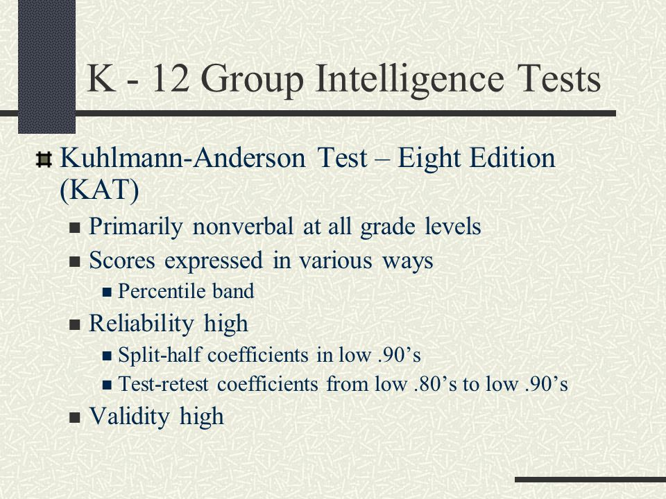 K - 12 Group Intelligence Tests Kuhlmann-Anderson Test – Eight Edition (KAT) Primarily nonverbal at all grade levels Scores expressed in various ways