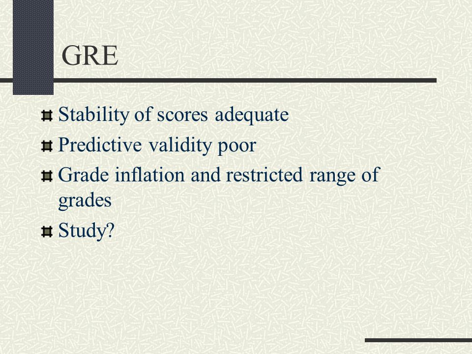 GRE Stability of scores adequate Predictive validity poor Grade inflation and restricted range of grades Study?