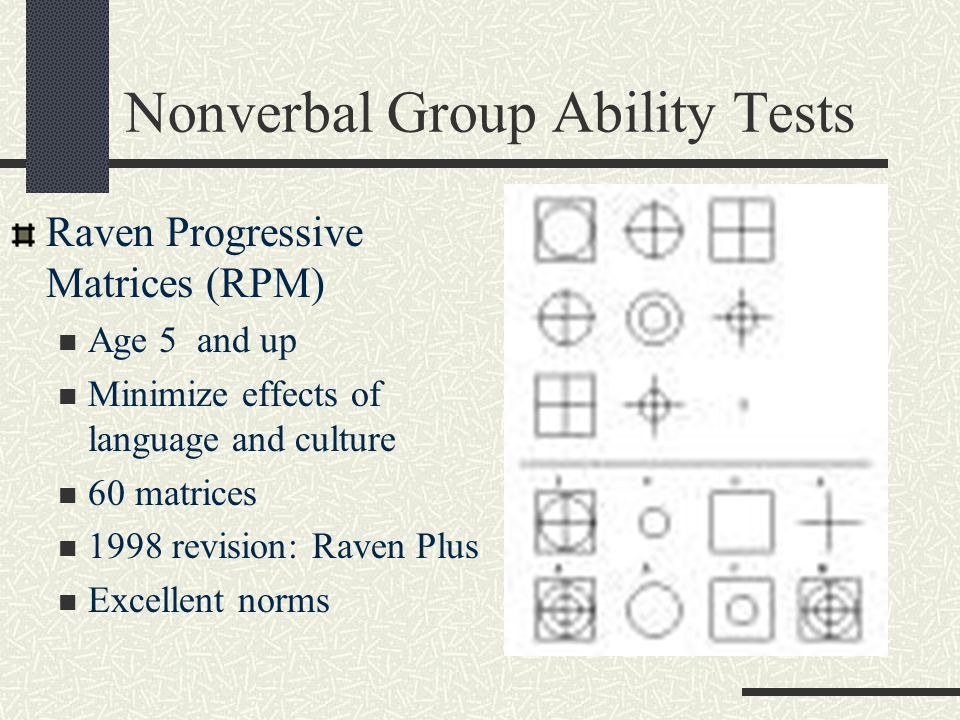 Nonverbal Group Ability Tests Raven Progressive Matrices (RPM) Age 5 and up Minimize effects of language and culture 60 matrices 1998 revision: Raven