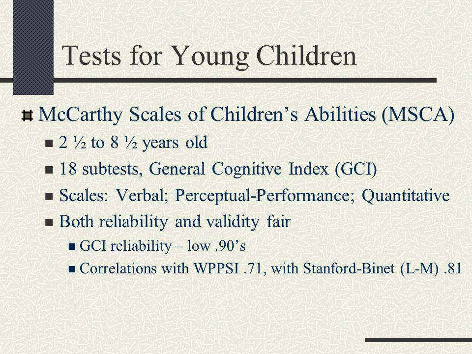 More Tests for Young Children Kaufman Assessment Battery for Children, Second Edition (K-ABC-II) 3 to 18 years of age 18 subtests Standardization and norms Reliability comparable Validity Mental Processing Composite Achievement Scale Nonverbal Scale Simultaneous Processing Sequential Processing