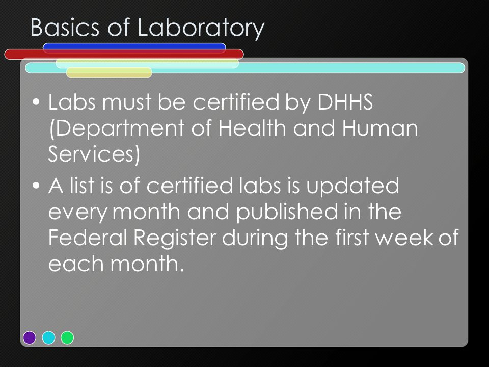 Basics of Laboratory Labs must be certified by DHHS (Department of Health and Human Services) A list is of certified labs is updated every month and published in the Federal Register during the first week of each month.