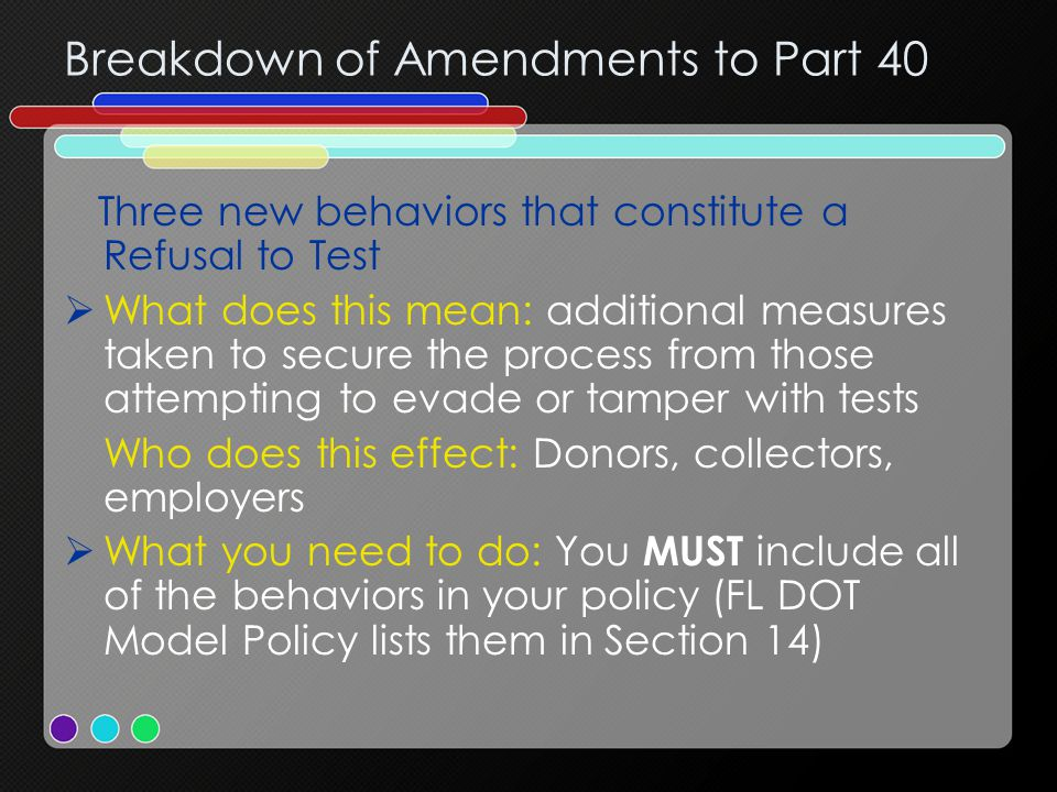 Breakdown of Amendments to Part 40 Three new behaviors that constitute a Refusal to Test  What does this mean: additional measures taken to secure the process from those attempting to evade or tamper with tests Who does this effect: Donors, collectors, employers  What you need to do: You MUST include all of the behaviors in your policy (FL DOT Model Policy lists them in Section 14)