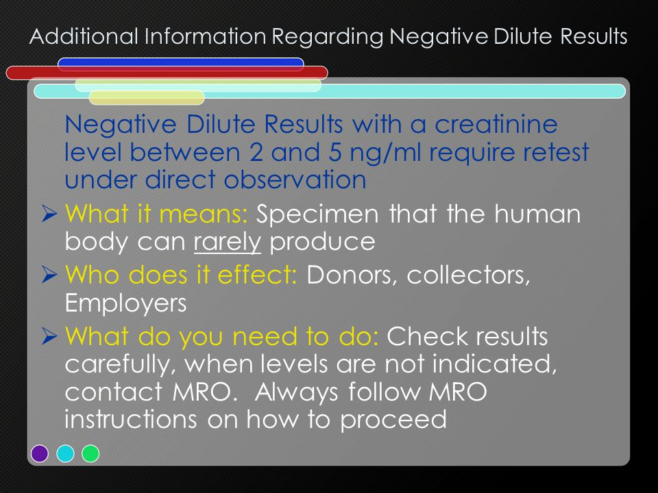 Additional Information Regarding Negative Dilute Results Negative Dilute Results with a creatinine level between 2 and 5 ng/ml require retest under direct observation  What it means: Specimen that the human body can rarely produce  Who does it effect: Donors, collectors, Employers  What do you need to do: Check results carefully, when levels are not indicated, contact MRO.