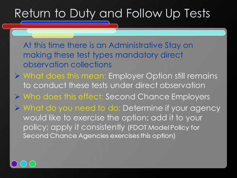 Return to Duty and Follow Up Tests At this time there is an Administrative Stay on making these test types mandatory direct observation collections  What does this mean: Employer Option still remains to conduct these tests under direct observation  Who does this effect: Second Chance Employers  What do you need to do: Determine if your agency would like to exercise the option; add it to your policy; apply it consistently (FDOT Model Policy for Second Chance Agencies exercises this option)