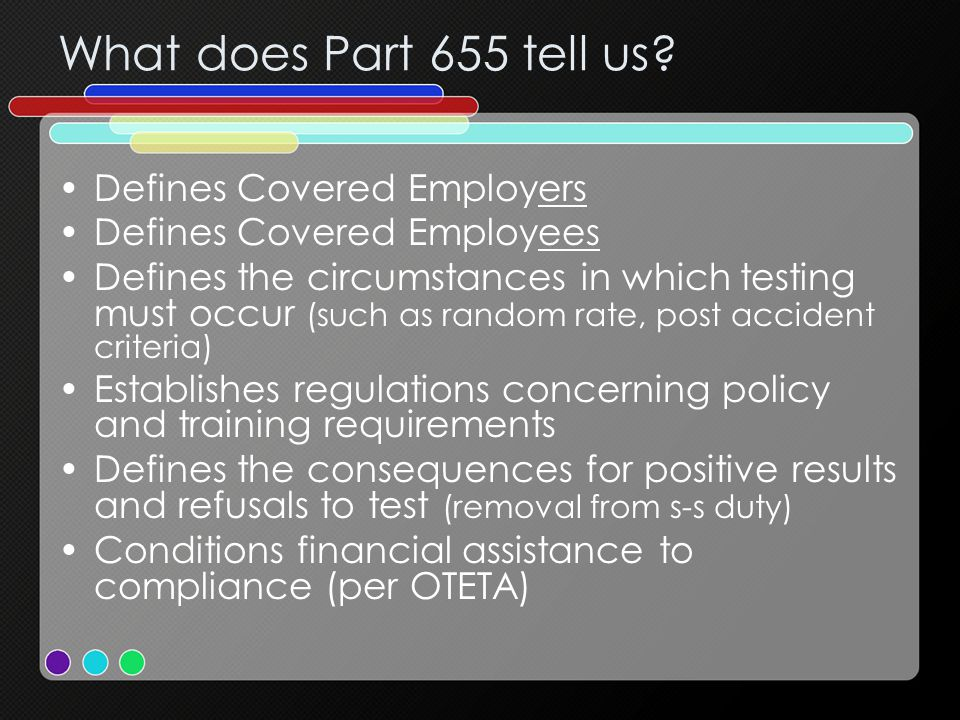 Policy Items that MUST be addressed: –Specimen Validity Testing Required –Addition of three new behaviors that constitute a refusal to test –Circumstances that lead to a directly observed collection –Directly observed collection procedures will be in accordance with 49CFR Part 40, as amended –If second chance: RTD and Follow Up direct observation option