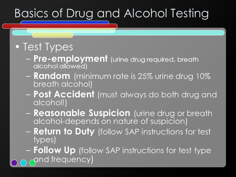 Basics of Drug and Alcohol Testing Test Types – Pre-employment (urine drug required, breath alcohol allowed) – Random (minimum rate is 25% urine drug 10% breath alcohol) – Post Accident (must always do both drug and alcohol!) – Reasonable Suspicion (urine drug or breath alcohol-depends on nature of suspicion) – Return to Duty (follow SAP instructions for test types) – Follow Up (follow SAP instructions for test type and frequency )