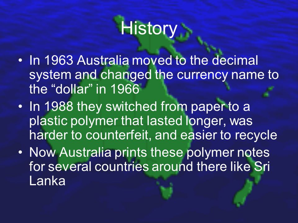 History In 1963 Australia moved to the decimal system and changed the currency name to the dollar in 1966 In 1988 they switched from paper to a plastic polymer that lasted longer, was harder to counterfeit, and easier to recycle Now Australia prints these polymer notes for several countries around there like Sri Lanka