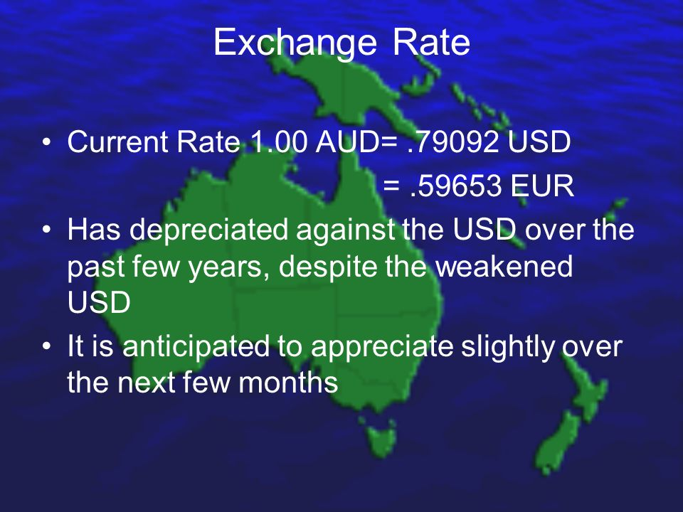Exchange Rate Current Rate 1.00 AUD=.79092 USD =.59653 EUR Has depreciated against the USD over the past few years, despite the weakened USD It is anticipated to appreciate slightly over the next few months