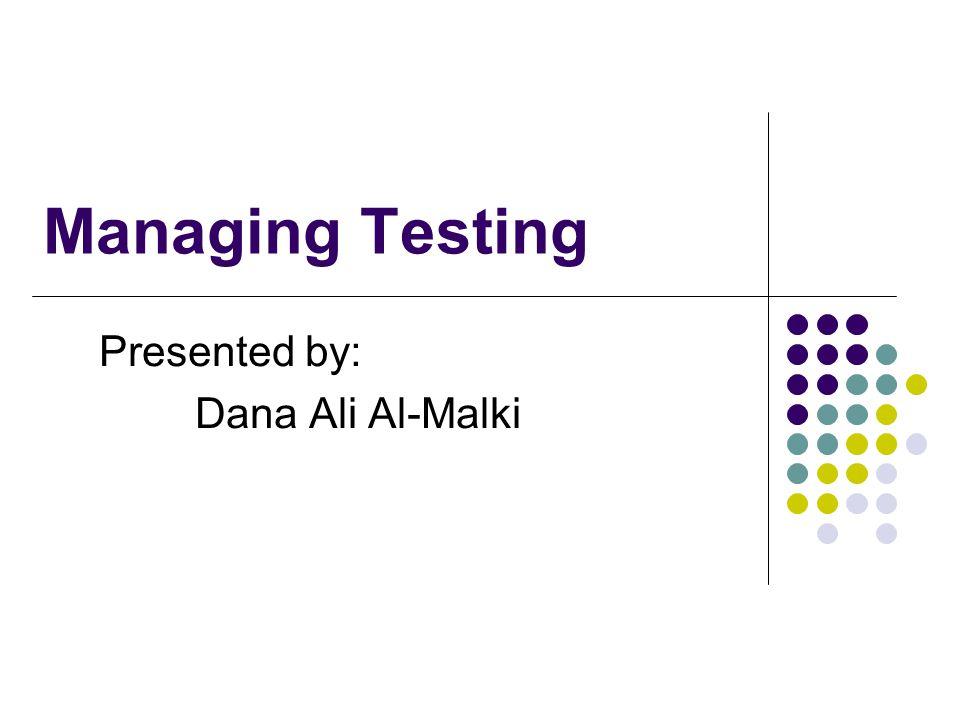 Managing Testing Presented by: Dana Ali Al-Malki