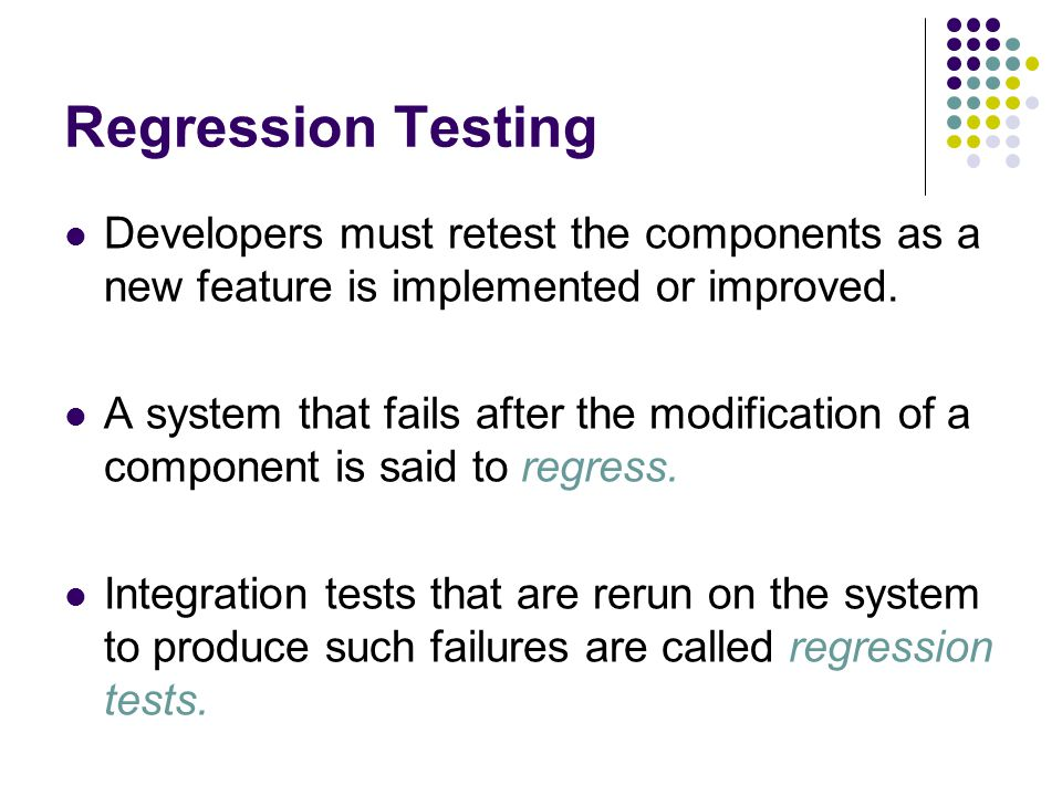 Regression Testing Developers must retest the components as a new feature is implemented or improved.