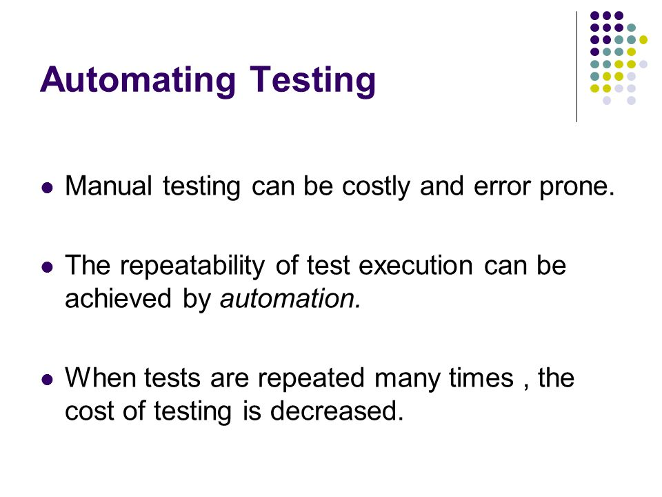 Automating Testing Manual testing can be costly and error prone.