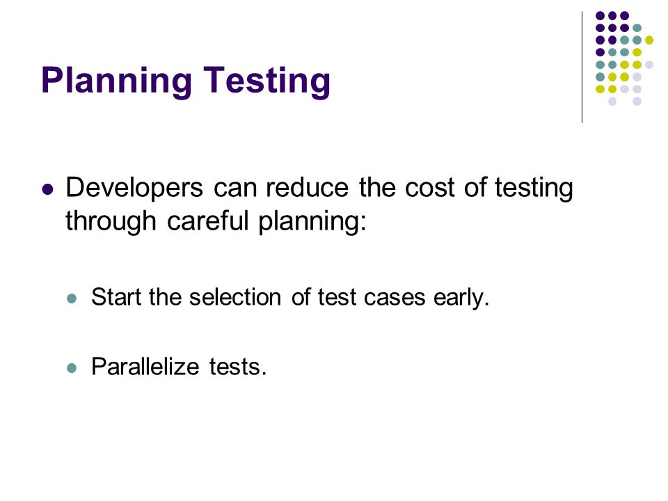 Planning Testing Developers can reduce the cost of testing through careful planning: Start the selection of test cases early.