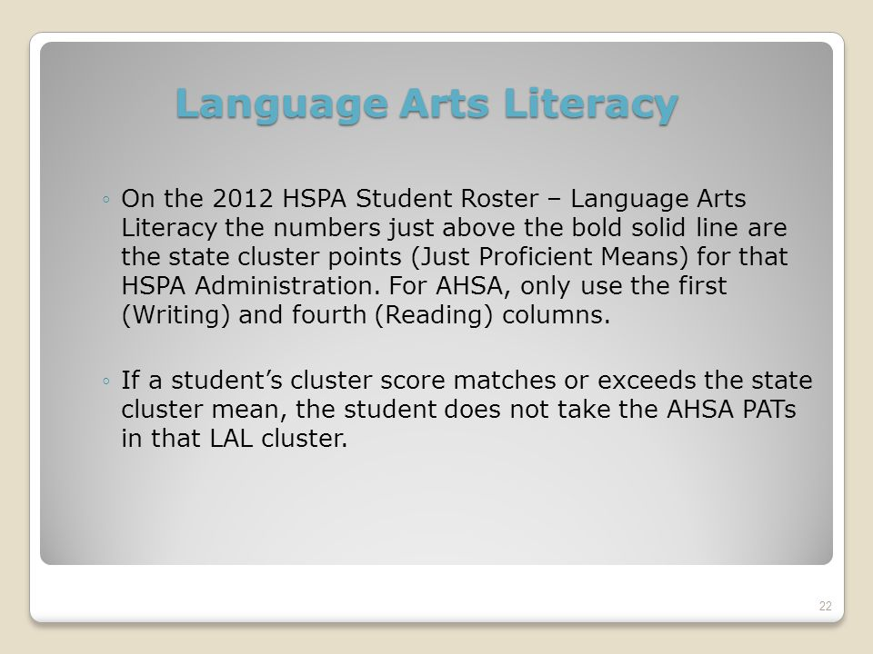 Language Arts Literacy ◦On the 2012 HSPA Student Roster – Language Arts Literacy the numbers just above the bold solid line are the state cluster points (Just Proficient Means) for that HSPA Administration.