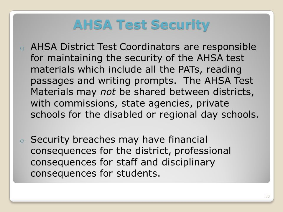 AHSA Test Security o AHSA District Test Coordinators are responsible for maintaining the security of the AHSA test materials which include all the PATs, reading passages and writing prompts.