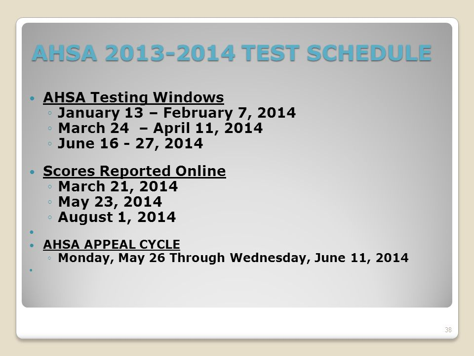 AHSA 2013-2014 TEST SCHEDULE AHSA Testing Windows ◦January 13 – February 7, 2014 ◦March 24 – April 11, 2014 ◦June 16 - 27, 2014 Scores Reported Online ◦March 21, 2014 ◦May 23, 2014 ◦August 1, 2014 AHSA APPEAL CYCLE ◦Monday, May 26 Through Wednesday, June 11, 2014 38