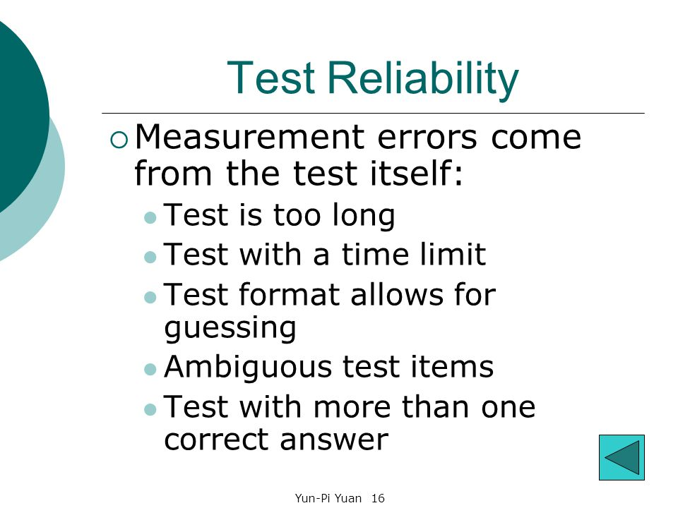 Yun-Pi Yuan 16 Test Reliability  Measurement errors come from the test itself: Test is too long Test with a time limit Test format allows for guessing Ambiguous test items Test with more than one correct answer
