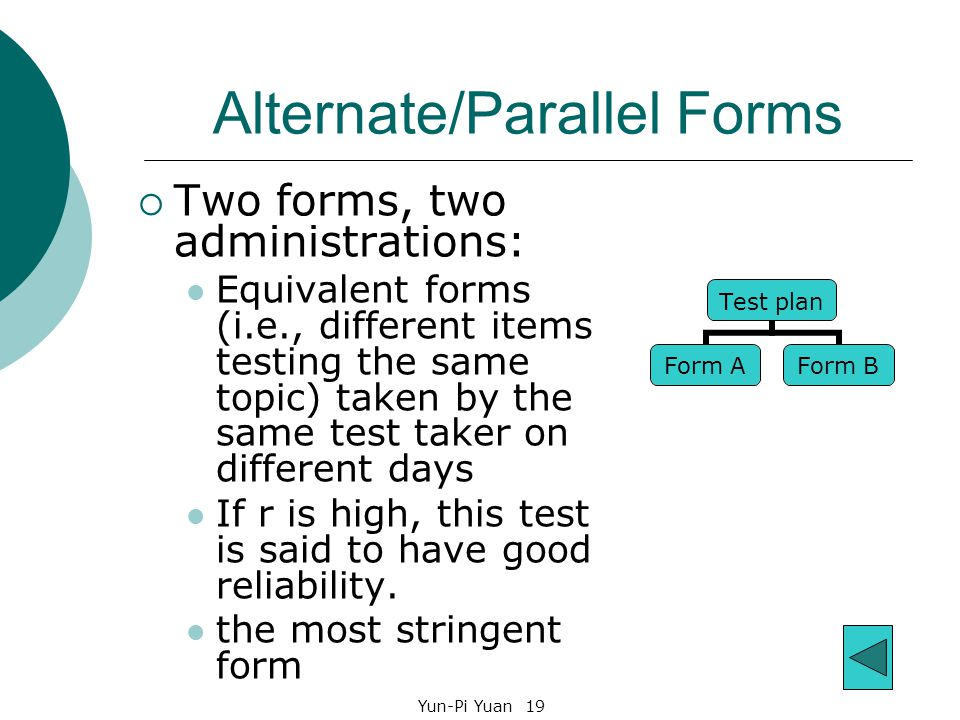 Yun-Pi Yuan 19 Alternate/Parallel Forms  Two forms, two administrations: Equivalent forms (i.e., different items testing the same topic) taken by the same test taker on different days If r is high, this test is said to have good reliability.