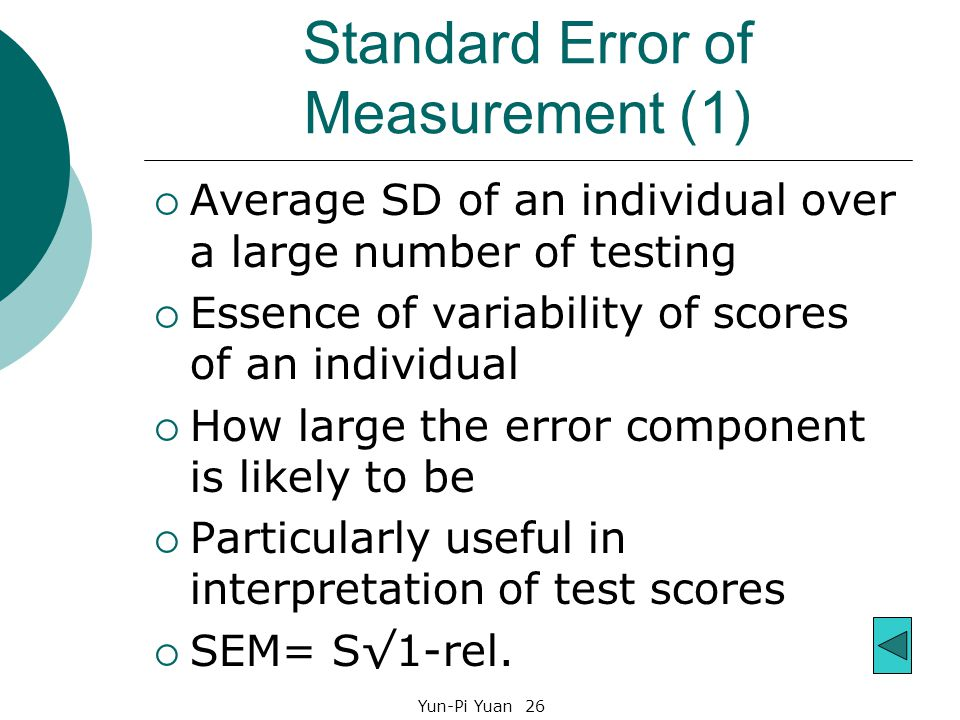 Yun-Pi Yuan 26 Standard Error of Measurement (1)  Average SD of an individual over a large number of testing  Essence of variability of scores of an individual  How large the error component is likely to be  Particularly useful in interpretation of test scores  SEM= S√1-rel.
