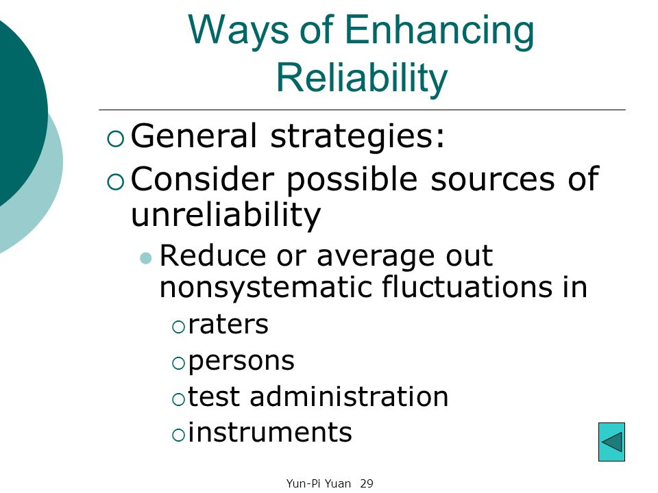 Yun-Pi Yuan 29 Ways of Enhancing Reliability  General strategies:  Consider possible sources of unreliability Reduce or average out nonsystematic fluctuations in  raters  persons  test administration  instruments