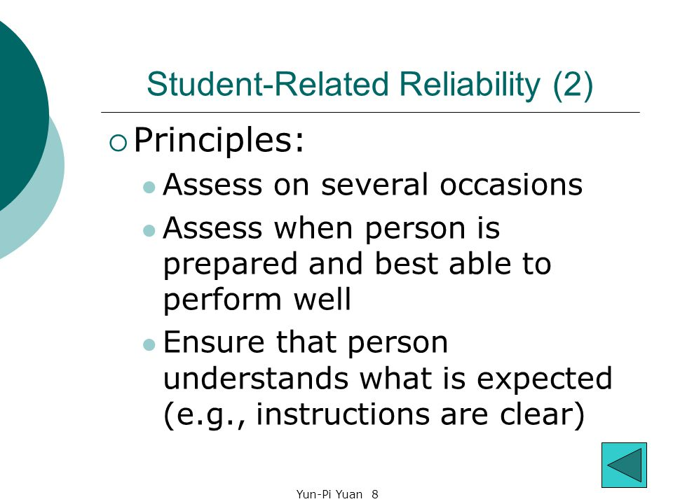 Yun-Pi Yuan 8 Student-Related Reliability (2)  Principles: Assess on several occasions Assess when person is prepared and best able to perform well Ensure that person understands what is expected (e.g., instructions are clear)