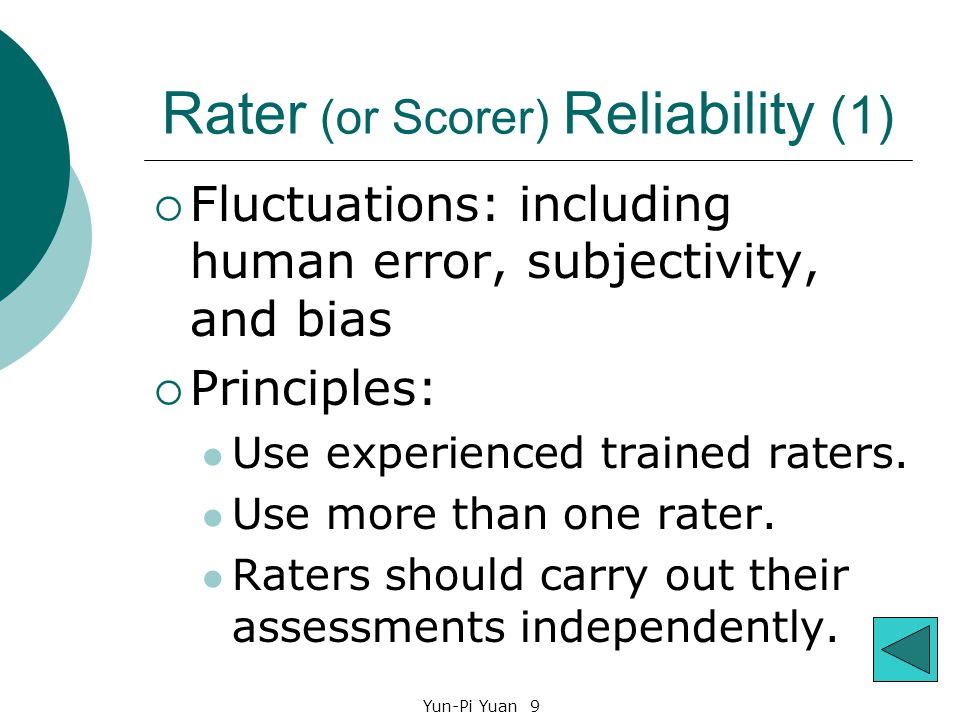 Yun-Pi Yuan 9 Rater (or Scorer) Reliability (1)  Fluctuations: including human error, subjectivity, and bias  Principles: Use experienced trained raters.