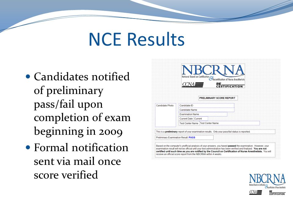 NCE Results Candidates notified of preliminary pass/fail upon completion of exam beginning in 2009 Formal notification sent via mail once score verified