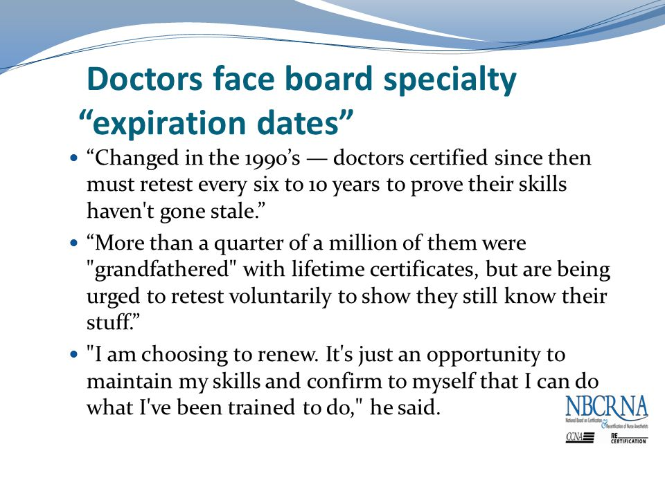 Doctors face board specialty expiration dates Changed in the 1990's — doctors certified since then must retest every six to 10 years to prove their skills haven t gone stale. More than a quarter of a million of them were grandfathered with lifetime certificates, but are being urged to retest voluntarily to show they still know their stuff. I am choosing to renew.