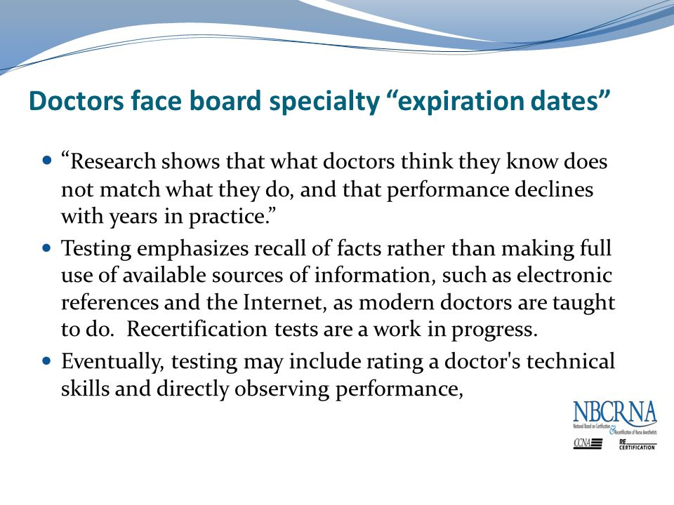 Doctors face board specialty expiration dates Research shows that what doctors think they know does not match what they do, and that performance declines with years in practice. Testing emphasizes recall of facts rather than making full use of available sources of information, such as electronic references and the Internet, as modern doctors are taught to do.