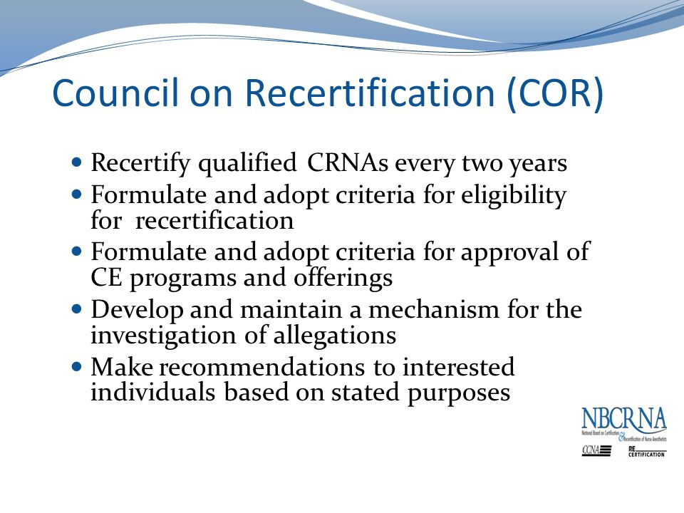 Council on Recertification (COR) Recertify qualified CRNAs every two years Formulate and adopt criteria for eligibility for recertification Formulate and adopt criteria for approval of CE programs and offerings Develop and maintain a mechanism for the investigation of allegations Make recommendations to interested individuals based on stated purposes
