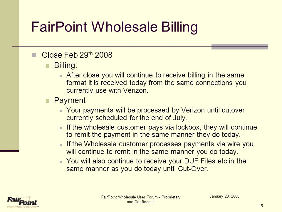 FairPoint Wholesale User Forum - Proprietary and Confidential 15 FairPoint Wholesale Billing Close Feb 29 th 2008 Billing: After close you will contin