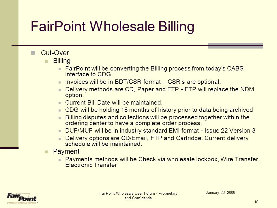 January 23, 2008 FairPoint Wholesale User Forum - Proprietary and Confidential 16 FairPoint Wholesale Billing Cut-Over Billing FairPoint will be conve