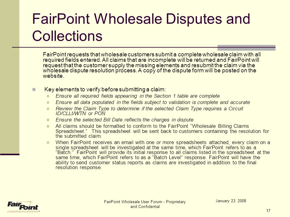 January 23, 2008 FairPoint Wholesale User Forum - Proprietary and Confidential 17 FairPoint Wholesale Disputes and Collections FairPoint requests that