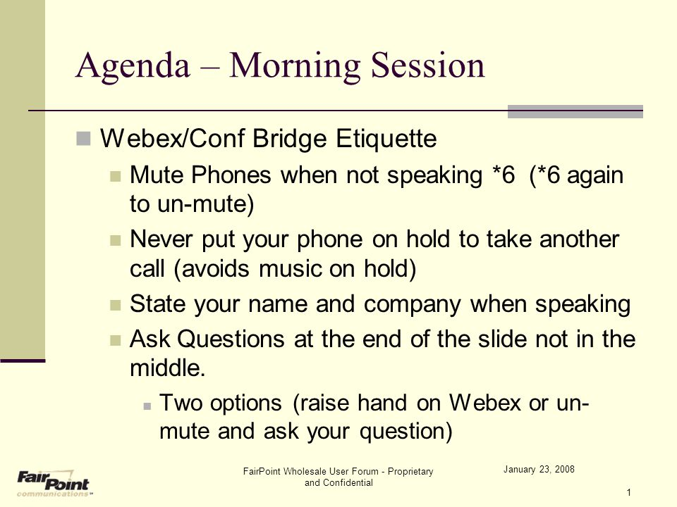 FairPoint Wholesale User Forum - Proprietary and Confidential 1 Agenda – Morning Session Webex/Conf Bridge Etiquette Mute Phones when not speaking *6