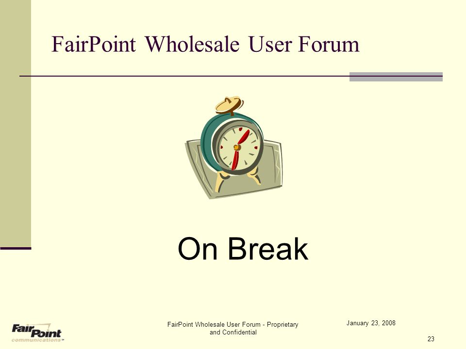 January 23, 2008 FairPoint Wholesale User Forum - Proprietary and Confidential 23 FairPoint Wholesale User Forum On Break