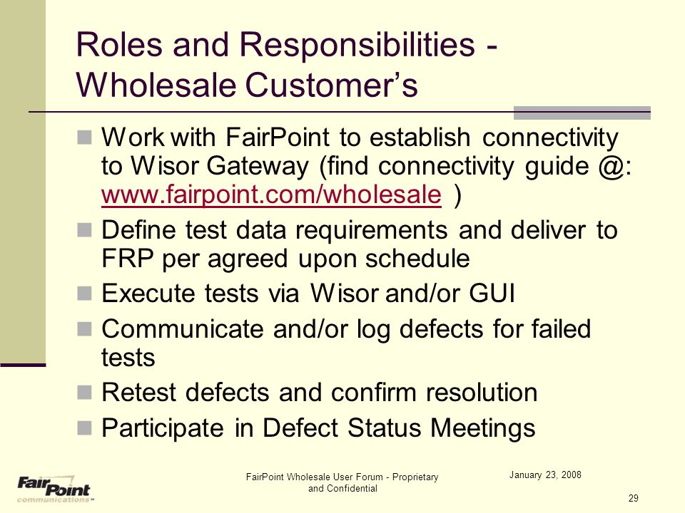 January 23, 2008 FairPoint Wholesale User Forum - Proprietary and Confidential 29 Roles and Responsibilities - Wholesale Customer's Work with FairPoin