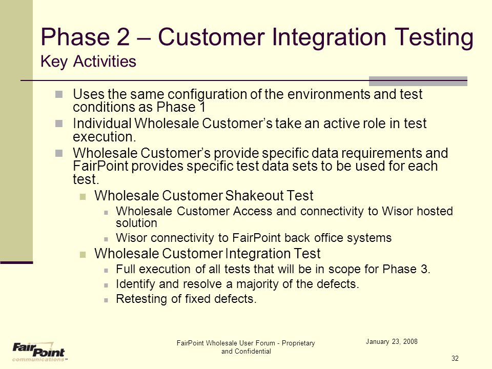 January 23, 2008 FairPoint Wholesale User Forum - Proprietary and Confidential 32 Phase 2 – Customer Integration Testing Key Activities Uses the same