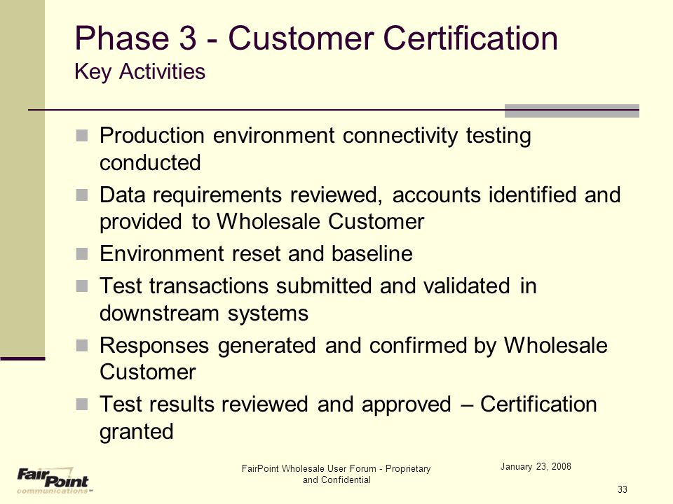 January 23, 2008 FairPoint Wholesale User Forum - Proprietary and Confidential 33 Phase 3 - Customer Certification Key Activities Production environme
